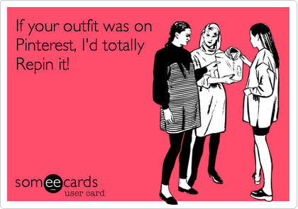 If your outfit was on Pinterest, I'd totally Repin it!