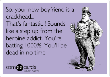 So, your new boyfriend is a crackhead... That's fantastic ! Sounds like a step up from the heroine addict. You're batting 1000%. You'll be dead in no time.