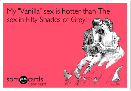 """My """"Vanilla"""" sex is hotter than The sex in Fifty Shades of Grey!"""