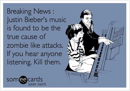 Breaking News : Justin Bieber's music is found to be the true cause of zombie like attacks. If you hear anyone listening. Kill them.