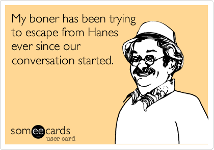My boner has been trying to escape from Hanes ever since our conversation started.