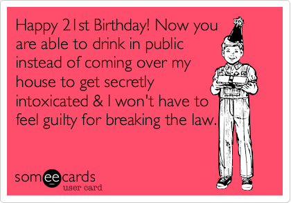 Happy 21st Birthday! Now you are able to drink in public instead of coming over my house to get secretly intoxicated & I won't have to feel guilty for breaking the law.