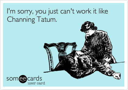 I'm sorry, you just can't work it like Channing Tatum.