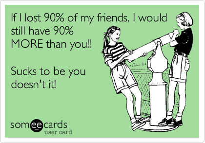 If I lost 90% of my friends, I would still have 90% MORE than you!!  Sucks to be you doesn't it!