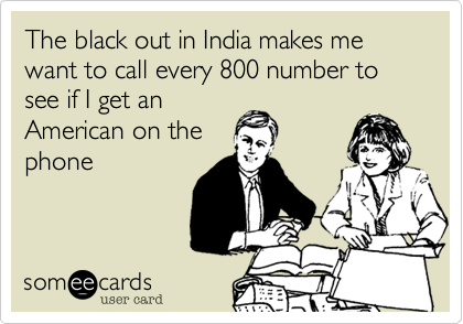 The black out in India makes me want to call every 800 number to see if I get an American on the phone