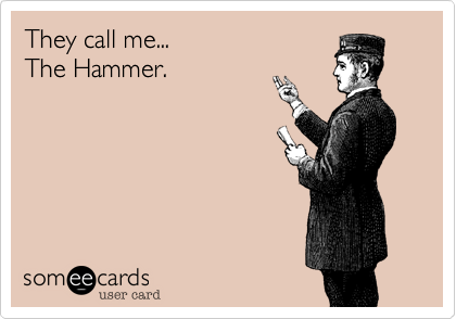 They call me... The Hammer.