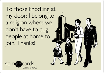 To those knocking at my door: I belong to a religion where we don't have to bug people at home to join. Thanks!