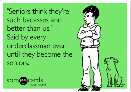 """Seniors think they're such badasses and better than us."" --  Said by every underclassman ever until they become the seniors."