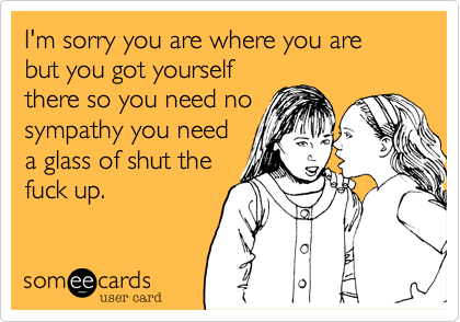 I'm sorry you are where you are but you got yourself there so you need no sympathy you need a glass of shut the fuck up.