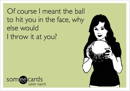 Of course I meant the ball to hit you in the face, why else would I throw it at you?