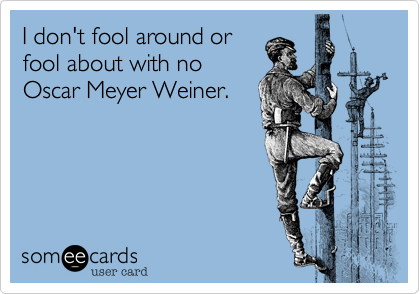 I don't fool around or fool about with no Oscar Meyer Weiner.
