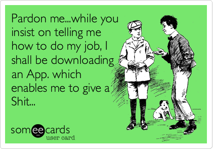Pardon me...while you insist on telling me how to do my job, I shall be downloading an App. which enables me to give a Shit...