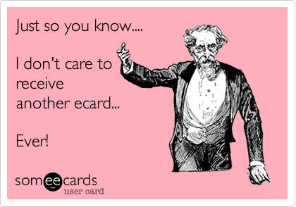Just so you know....  I don't care to receive another ecard...  Ever!
