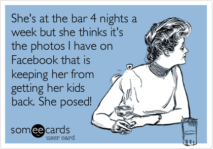 She's at the bar 4 nights a week but she thinks it's the photos I have on Facebook that is keeping her from getting her kids back. She posed!