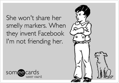 She won't share her smelly markers. When they invent Facebook I'm not friending her.