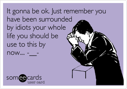 It gonna be ok. Just remember you have been surrounded by idiots your whole life you should be use to this by now.... -__-