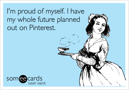 I'm proud of myself. I have  my whole future planned out on Pinterest.