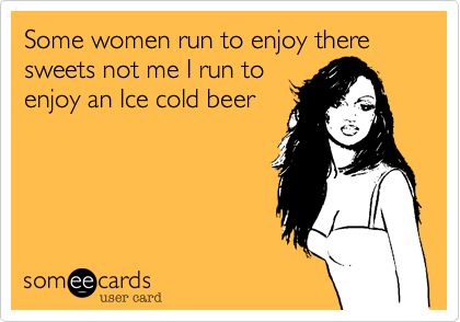 Some women run to enjoy there sweets not me I run to enjoy an Ice cold beer