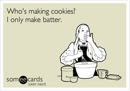 Who's making cookies? I only make batter.