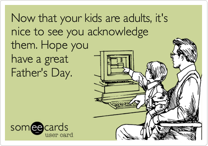 Now that your kids are adults, it's nice to see you acknowledge them. Hope you  have a great Father's Day.