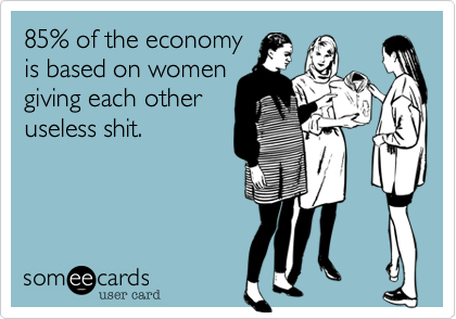 85% of the economy is based on women giving each other useless shit.