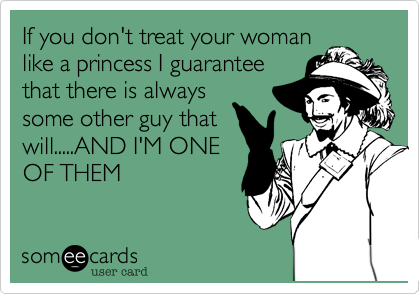 If you don't treat your woman like a princess I guarantee that there is always some other guy that will.....AND I'M ONE OF THEM