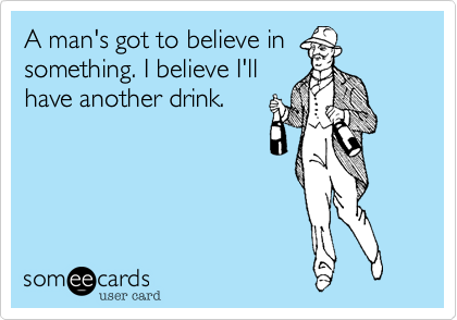 A man's got to believe in something. I believe I'll have another drink.