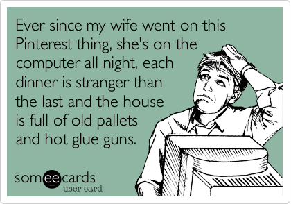 Ever since my wife went on this Pinterest thing, she's on the computer all night, each dinner is stranger than the last and the house is full of old pallets and hot glue guns.