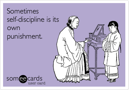 Sometimes self-discipline is its own punishment.