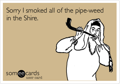 Sorry I smoked all of the pipe-weed in the Shire.