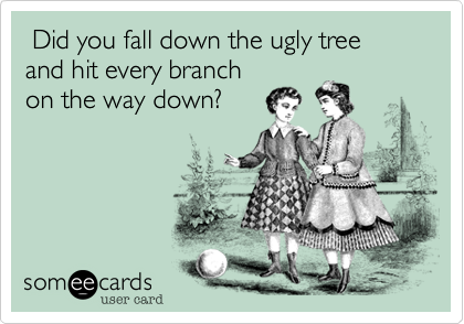 Did you fall down the ugly tree and hit every branch on the way down?