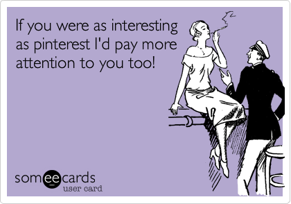 If you were as interesting as pinterest I'd pay more attention to you too!