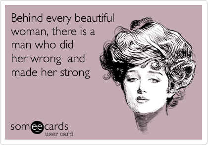 Behind every beautiful woman, there is a man who did her wrong  and made her strong