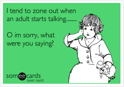 I tend to zone out when an adult starts talking.........  O im sorry, what were you saying?