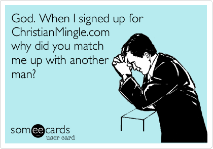 God. When I signed up for ChristianMingle.com why did you match me up with another man?