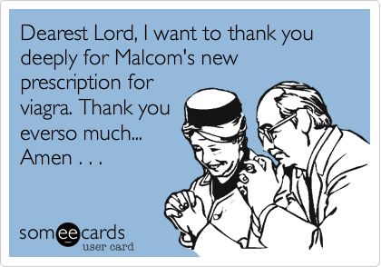 Dearest Lord, I want to thank you deeply for Malcom's new prescription for viagra. Thank you everso much... Amen . . .