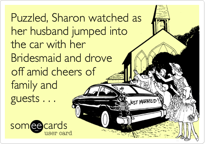 Puzzled, Sharon watched as her husband jumped into the car with her Bridesmaid and drove off amid cheers of family and guests . . .