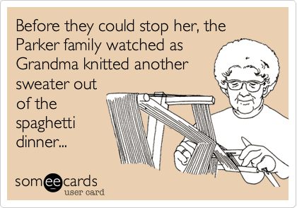 Before they could stop her, the Parker family watched as Grandma knitted another sweater out of the spaghetti dinner...