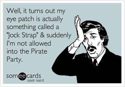 """Well, it turns out my eye patch is actually something called a """"Jock Strap"""" & suddenly I'm not allowed into the Pirate Party."""