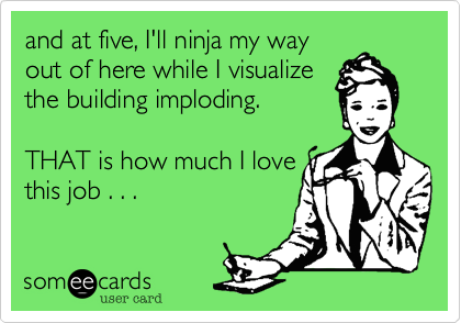 and at five, I'll ninja my way out of here while I visualize the building imploding.   THAT is how much I love this job . . .