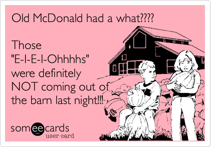 "Old McDonald had a what????  Those ""E-I-E-I-Ohhhhs"" were definitely NOT coming out of the barn last night!!!"