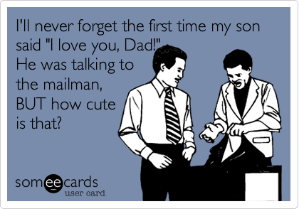 "I'll never forget the first time my son said ""I love you, Dad!""  He was talking to the mailman, BUT how cute is that?"