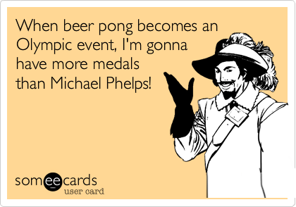 When beer pong becomes an Olympic event, I'm gonna have more medals than Michael Phelps!