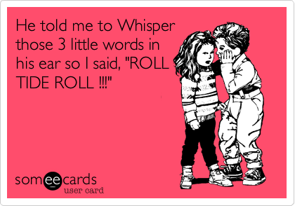 """He told me to Whisper those 3 little words in his ear so I said, """"ROLL TIDE ROLL !!!"""""""