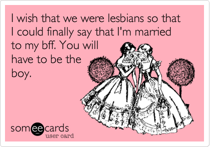 I wish that we were lesbians so that I could finally say that I'm married to my bff. You will  have to be the boy.