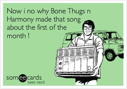 Now i no why Bone Thugs n Harmony made that song about the first of the month !