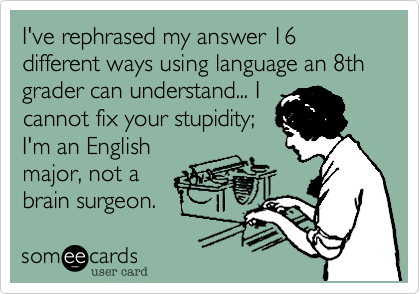 I've rephrased my answer 16 different ways using language an 8th grader can understand... I cannot fix your stupidity; I'm an English major, not a  brain surgeon.
