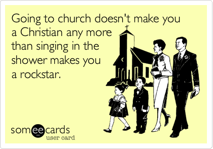 Going to church doesn't make you a Christian any more  than singing in the shower makes you  a rockstar.
