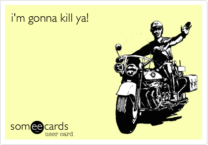 i'm gonna kill ya!