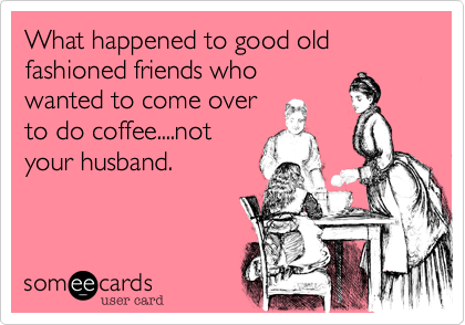 What happened to good old fashioned friends who wanted to come over to do coffee....not your husband.